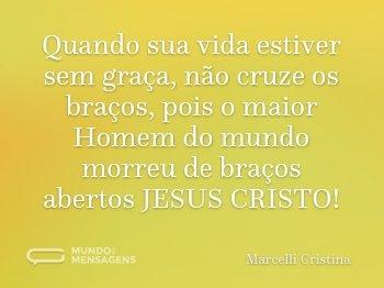 Quando sua vida estiver sem graça, não cruze os braços, pois o maior Homem do mundo morreu de braços abertos JESUS CRISTO!