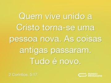Quem vive unido a Cristo torna-se uma pessoa nova. As coisas antigas passaram. Tudo é novo.