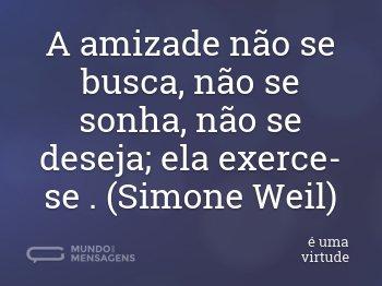 A amizade não se busca, não se sonha, não se deseja; ela exerce-se . (Simone Weil)