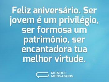 Feliz aniversário. Ser jovem é um privilégio, ser formosa um patrimônio, ser encantadora tua melhor virtude.