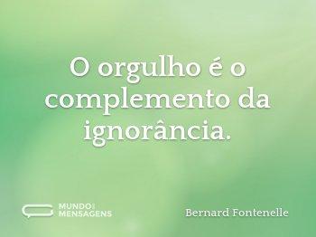 O orgulho é o complemento da ignorância.