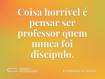 Coisa horrível é pensar ser professor quem nunca foi discípulo.