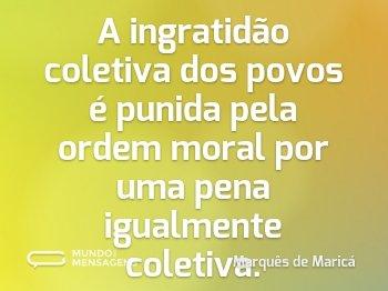 A ingratidão coletiva dos povos é punida pela ordem moral por uma pena igualmente coletiva.