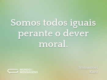 Somos todos iguais perante o dever moral.
