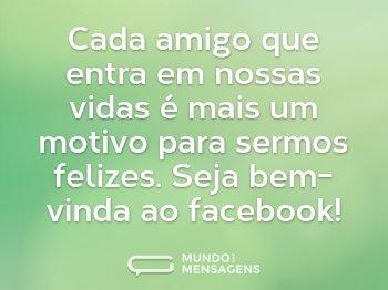 Cada amigo que entra em nossas vidas é mais um motivo para sermos felizes. Seja bem-vinda ao facebook!