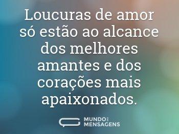 Loucuras de amor só estão ao alcance dos melhores amantes e dos corações mais apaixonados.