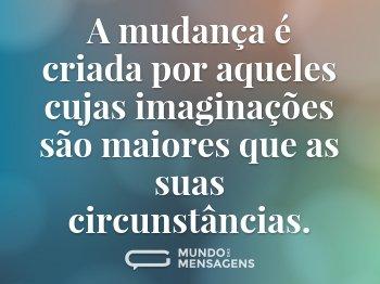 A mudança é criada por aqueles cujas imaginações são maiores que as suas circunstâncias.