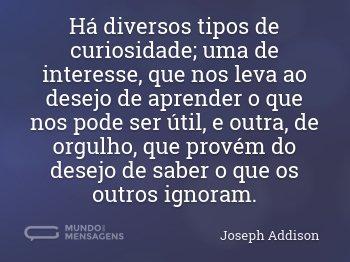 Há diversos tipos de curiosidade; uma de interesse, que nos leva ao desejo de aprender o que nos pode ser útil, e outra, de orgulho, que provém do desejo de saber o que os outros ignoram.