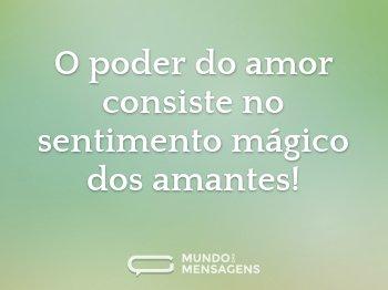 O poder do amor consiste no sentimento mágico dos amantes!