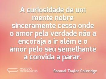A curiosidade de um mente nobre sinceramente cessa onde o amor pela verdade não a encoraja a ir além e o amor pelo seu semelhante a convida a parar.