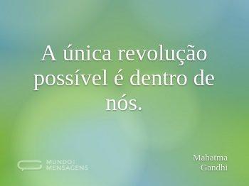 A única revolução possível é dentro de nós.