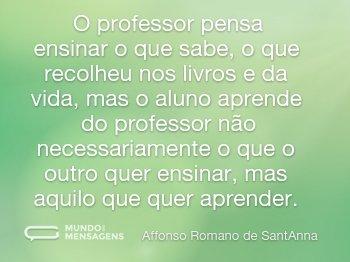 O professor pensa ensinar o que sabe, o que recolheu nos livros e da vida, mas o aluno aprende do professor não necessariamente o que o outro quer ensinar, mas aquilo que quer aprender.