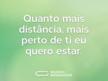Quanto mais distância, mais perto de ti eu quero estar.