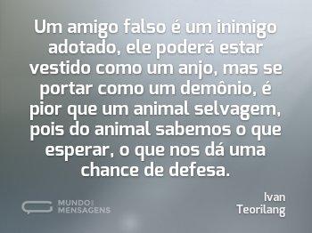 Um amigo falso é um inimigo adotado, ele poderá estar vestido como um anjo, mas se portar como um demônio, é pior que um animal selvagem, pois do animal sabemos o que esperar, o que nos dá uma chance de defesa.