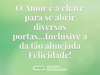 O Amor é a chave para  se abrir diversas portas...Inclusive a da tão almejada Felicidade!
