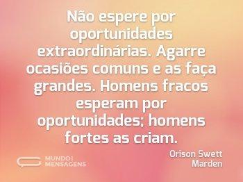 Não espere por oportunidades extraordinárias. Agarre ocasiões comuns e as faça grandes. Homens fracos esperam por oportunidades; homens fortes as criam.