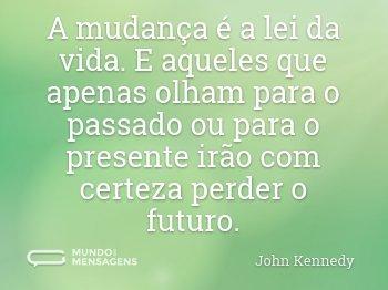 A mudança é a lei da vida. E aqueles que apenas olham para o passado ou para o presente irão com certeza perder o futuro.