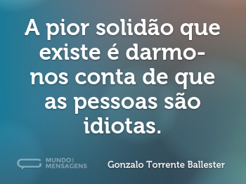 A pior solidão que existe é darmo-nos conta de que as pessoas são idiotas.