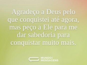 Agradeço a Deus pelo que conquistei até agora, mas peço a Ele para me dar sabedoria para conquistar muito mais.