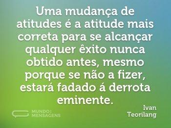 Uma mudança de atitudes é a atitude mais correta para se alcançar qualquer êxito nunca obtido antes, mesmo porque se não a fizer, estará fadado á derrota eminente.