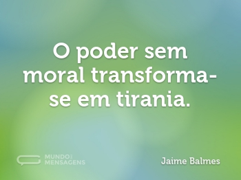 O poder sem moral transforma-se em tirania.