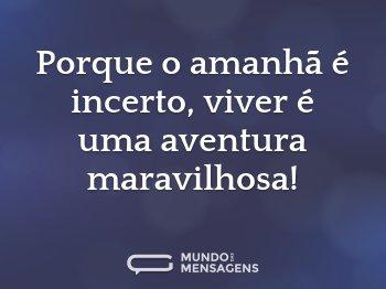 Porque o amanhã é incerto, viver é uma aventura maravilhosa!
