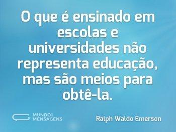 O que é ensinado em escolas e universidades não representa educação, mas são meios para obtê-la.