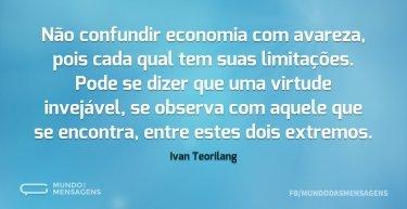 Não confundir economia com avareza, pois cada qual tem suas limitações. Pode se dizer que uma virtude invejável, se observa com aquele que se encontra, entre estes dois extremos.