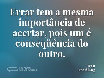 Errar tem a mesma importância de acertar, pois um é conseqüência do outro.