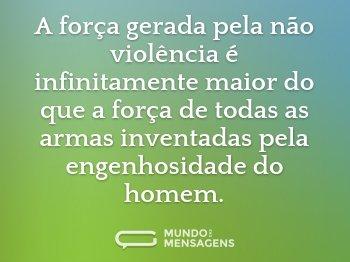 A força gerada pela não violência é infinitamente maior do que a força de todas as armas inventadas pela engenhosidade do homem.
