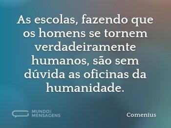 As escolas, fazendo que os homens se tornem verdadeiramente humanos, são sem dúvida as oficinas da humanidade.