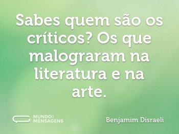 Sabes quem são os críticos? Os que malograram na literatura e na arte.