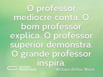 O professor medíocre conta. O bom professor explica. O professor superior demonstra. O grande professor inspira.