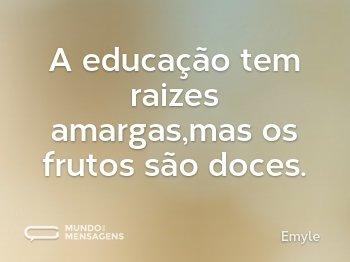 A educação tem raizes amargas,mas os frutos são doces.