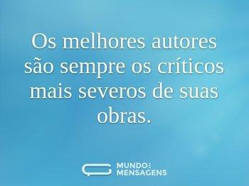 Os melhores autores são sempre os críticos mais severos de suas obras.