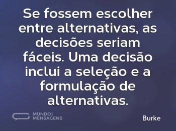 Se fossem escolher entre alternativas, as decisões seriam fáceis. Uma decisão inclui a seleção e a formulação de alternativas.