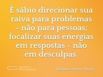 É sábio direcionar sua raiva para problemas - não para pessoas; focalizar suas energias em respostas - não em desculpas.