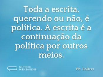 Toda a escrita, querendo ou não, é política. A escrita é a continuação da política por outros meios.