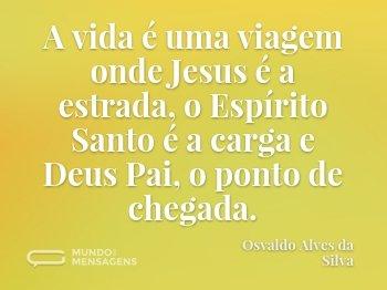 A vida é uma viagem onde Jesus é a estrada, o Espírito Santo é a carga e Deus Pai, o ponto de chegada.