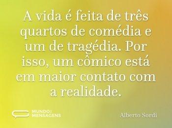 A vida é feita de três quartos de comédia e um de tragédia. Por isso, um cômico está em maior contato com a realidade.