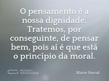 O pensamento é a nossa dignidade. Tratemos, por conseguinte, de pensar bem, pois aí é que está o princípio da moral.
