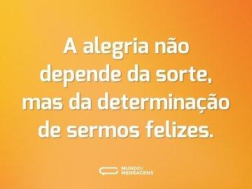 A alegria não depende da sorte, mas da determinação de sermos felizes.