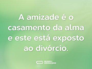 A amizade é o casamento da alma e este está exposto ao divórcio.