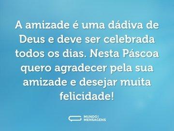 A amizade é uma dádiva de Deus e deve ser celebrada todos os dias. Nesta Páscoa quero agradecer pela sua amizade e desejar muita felicidade!