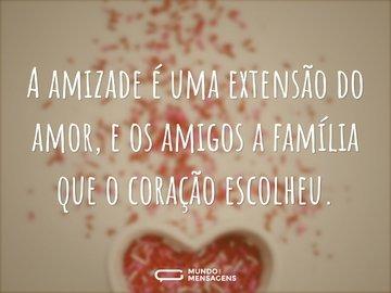 A amizade é uma extensão do amor, e os amigos a família que o coração escolheu.