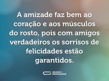 A amizade faz bem ao coração e aos músculos do rosto, pois com amigos verdadeiros os sorrisos de felicidades estão garantidos.