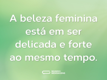 A beleza feminina está em ser delicada e forte ao mesmo tempo.