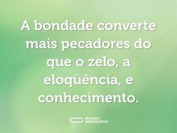 A bondade converte mais pecadores do que o zelo, a eloqüência, e conhecimento.