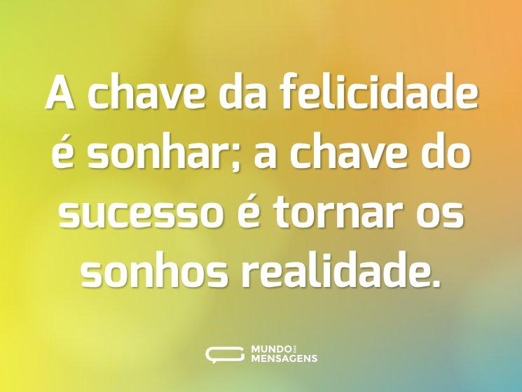 A chave da felicidade é sonhar; a chave do sucesso é tornar os sonhos realidade.