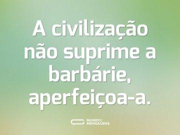 A civilização não suprime a barbárie, aperfeiçoa-a.